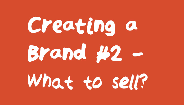 Creating a Brand - What to Sell