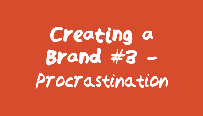 Creating a Brand #3 - Stop Procrastinating